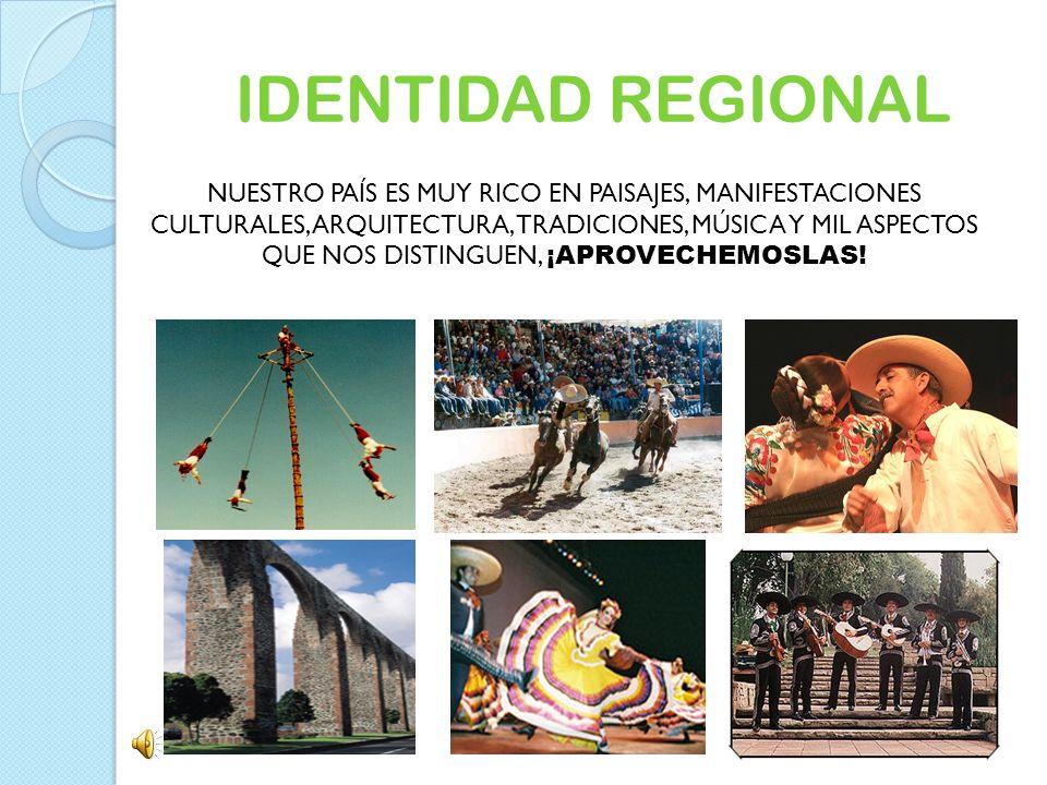 IDENTIDAD REGIONAL NUESTRO PAÍS ES MUY RICO EN PAISAJES, MANIFESTACIONES CULTURALES, ARQUITECTURA, TRADICIONES, MÚSICA Y MIL ASPECTOS QUE NOS DISTINGU