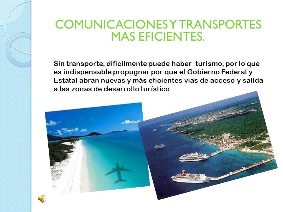 COMUNICACIONES Y TRANSPORTES MAS EFICIENTES. Sin transporte, difícilmente puede haber turismo, por lo que es indispensable propugnar por que el Gobier
