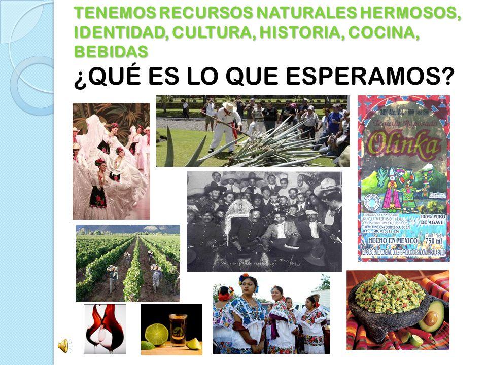 TENEMOS RECURSOS NATURALES HERMOSOS, IDENTIDAD, CULTURA, HISTORIA, COCINA, BEBIDAS TENEMOS RECURSOS NATURALES HERMOSOS, IDENTIDAD, CULTURA, HISTORIA,