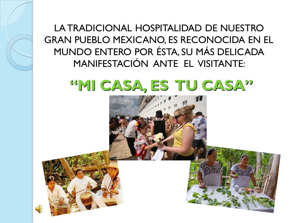 LA TRADICIONAL HOSPITALIDAD DE NUESTRO GRAN PUEBLO MEXICANO, ES RECONOCIDA EN EL MUNDO ENTERO POR ÉSTA, SU MÁS DELICADA MANIFESTACIÓN ANTE EL VISITANT