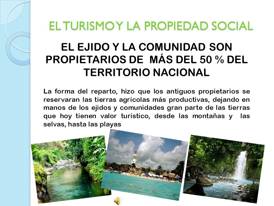 EL TURISMO Y LA PROPIEDAD SOCIAL EL EJIDO Y LA COMUNIDAD SON PROPIETARIOS DE MÁS DEL 50 % DEL TERRITORIO NACIONAL La forma del reparto, hizo que los a