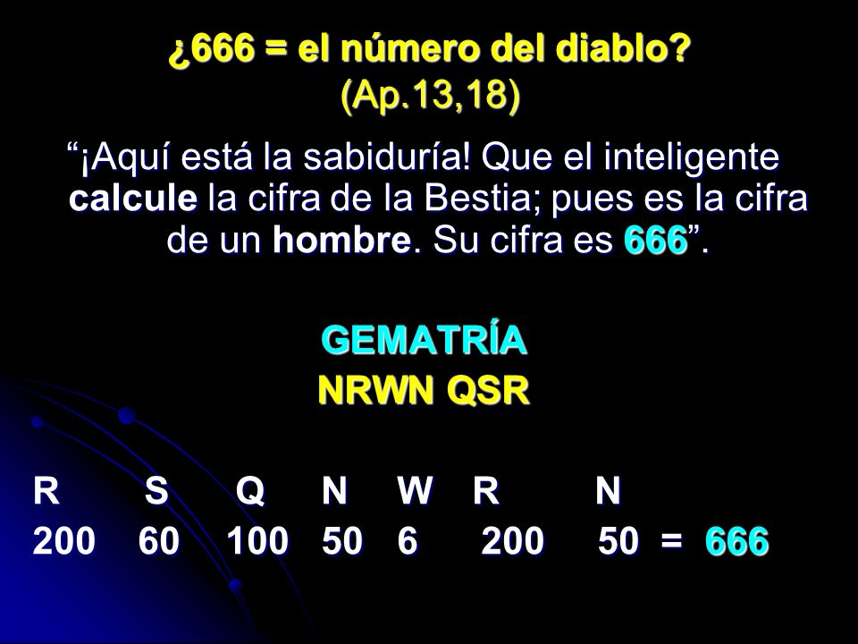 ¿666 = el número del diablo? (Ap.13,18) ¡Aquí está la sabiduría! Que el inteligente calcule la cifra de la Bestia; pues es la cifra de un hombre. Su c