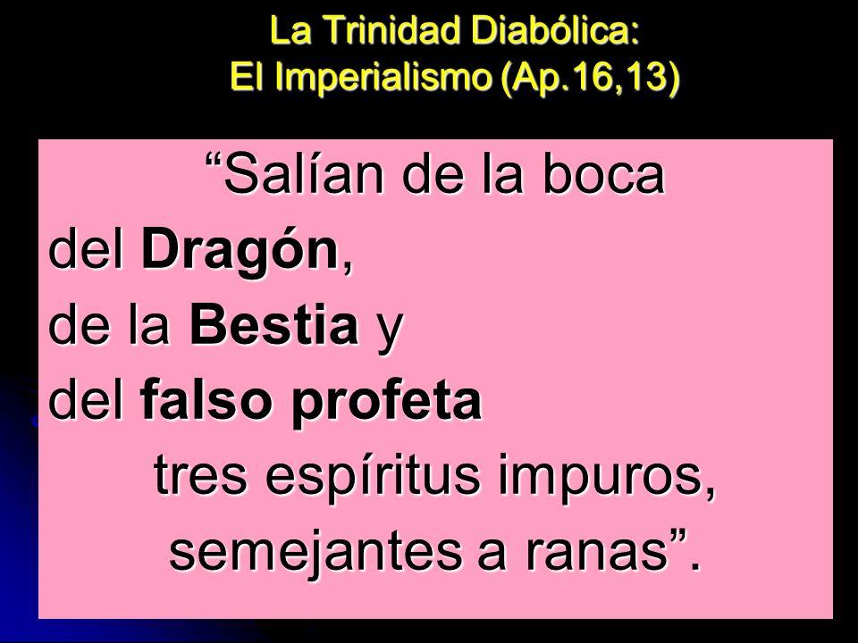 La Trinidad Diabólica: El Imperialismo (Ap.16,13) Salían de la boca del Dragón, de la Bestia y del falso profeta tres espíritus impuros, semejantes a
