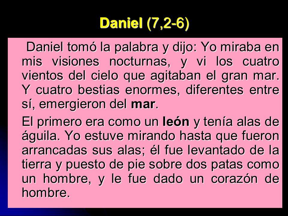 Daniel (7,2-6) Daniel tomó la palabra y dijo: Yo miraba en mis visiones nocturnas, y vi los cuatro vientos del cielo que agitaban el gran mar. Y cuatr