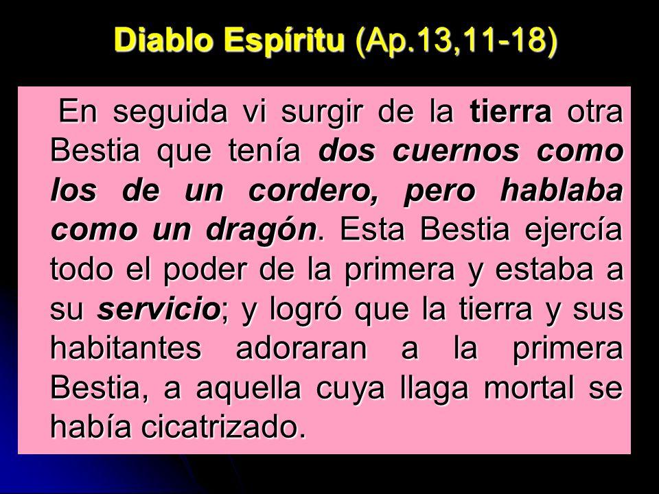 Diablo Espíritu (Ap.13,11-18) En seguida vi surgir de la tierra otra Bestia que tenía dos cuernos como los de un cordero, pero hablaba como un dragón.