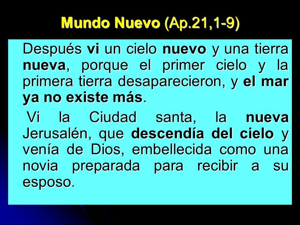 Mundo Nuevo (Ap.21,1-9) Después vi un cielo nuevo y una tierra nueva, porque el primer cielo y la primera tierra desaparecieron, y el mar ya no existe