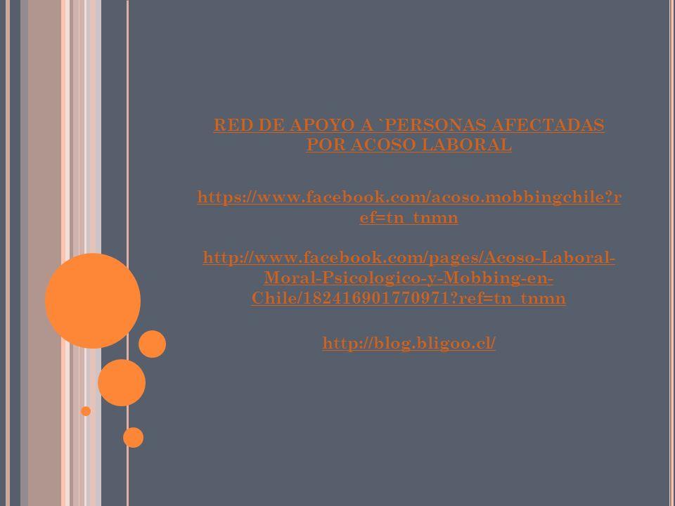 RED DE APOYO A `PERSONAS AFECTADAS POR ACOSO LABORAL https://www.facebook.com/acoso.mobbingchile r ef=tn_tnmn http://www.facebook.com/pages/Acoso-Laboral- Moral-Psicologico-y-Mobbing-en- Chile/182416901770971 ref=tn_tnmn http://blog.bligoo.cl/