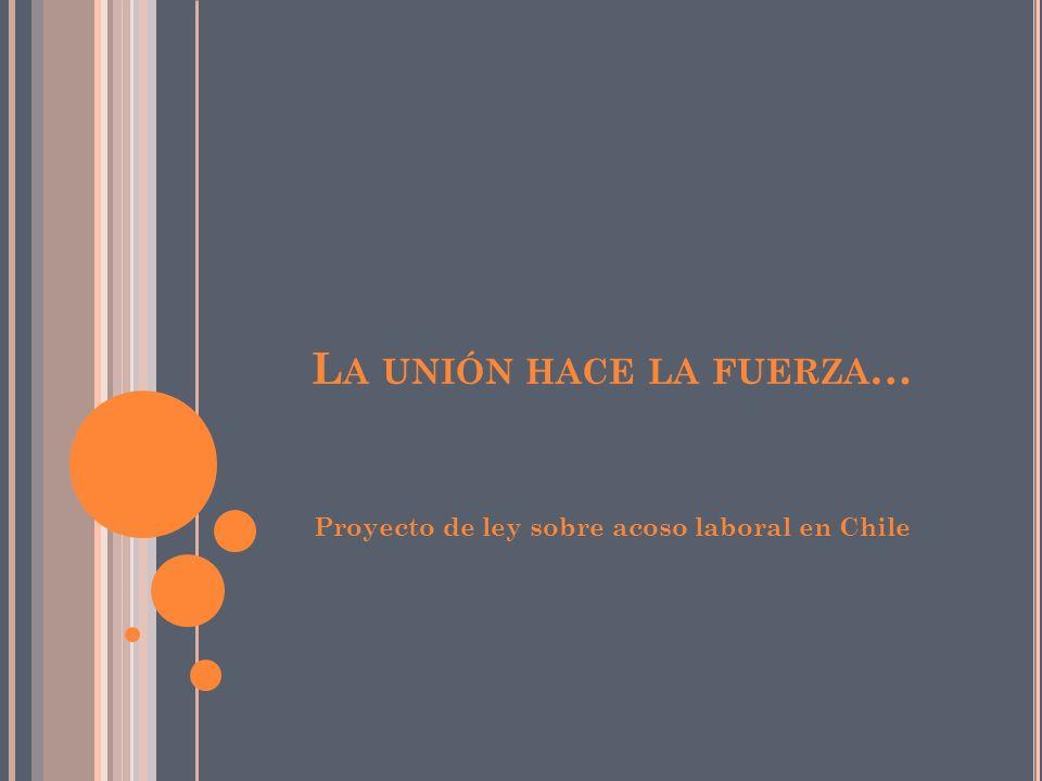 L A UNIÓN HACE LA FUERZA … Proyecto de ley sobre acoso laboral en Chile