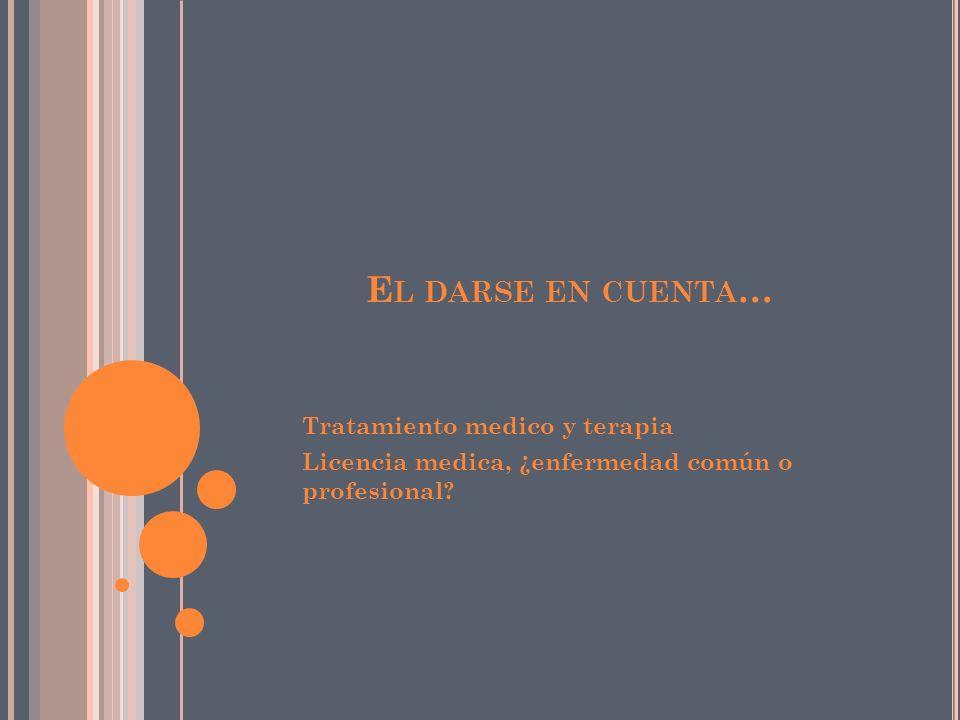 E L DARSE EN CUENTA … Tratamiento medico y terapia Licencia medica, ¿enfermedad común o profesional