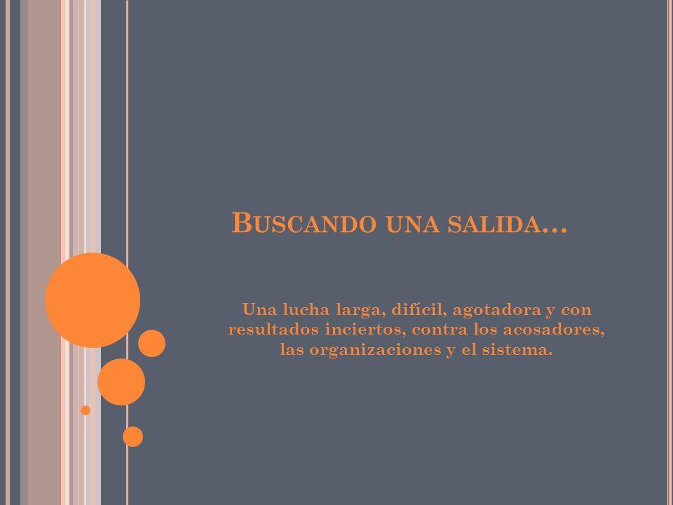 B USCANDO UNA SALIDA … Una lucha larga, difícil, agotadora y con resultados inciertos, contra los acosadores, las organizaciones y el sistema.