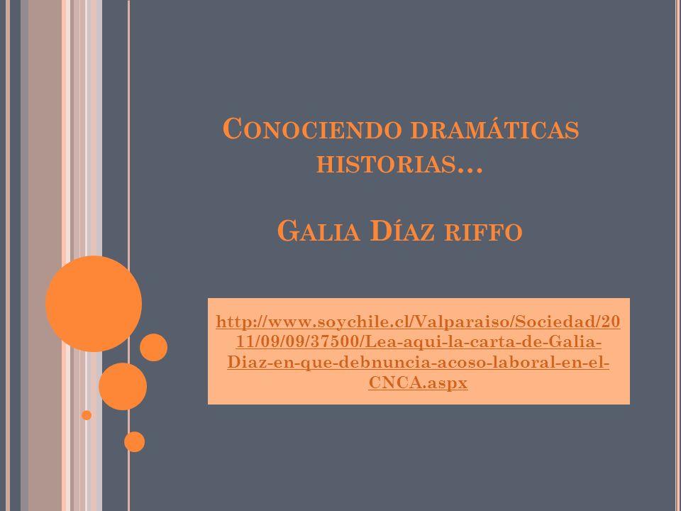 C ONOCIENDO DRAMÁTICAS HISTORIAS … G ALIA D ÍAZ RIFFO http://www.soychile.cl/Valparaiso/Sociedad/20 11/09/09/37500/Lea-aqui-la-carta-de-Galia- Diaz-en-que-debnuncia-acoso-laboral-en-el- CNCA.aspx