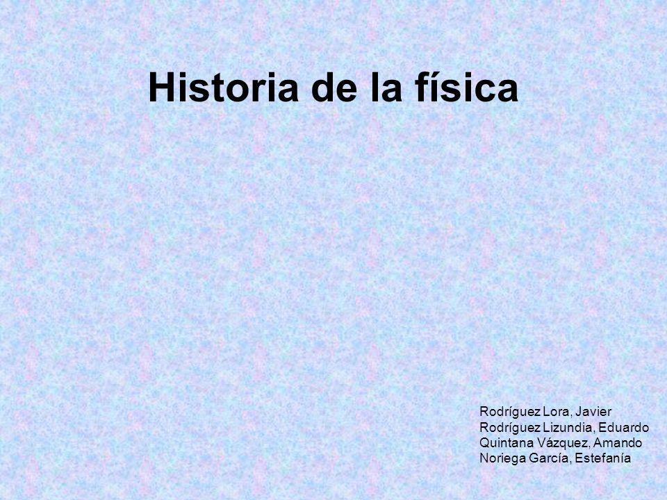 Historia de la física Rodríguez Lora, Javier Rodríguez Lizundia, Eduardo Quintana Vázquez, Amando Noriega García, Estefanía