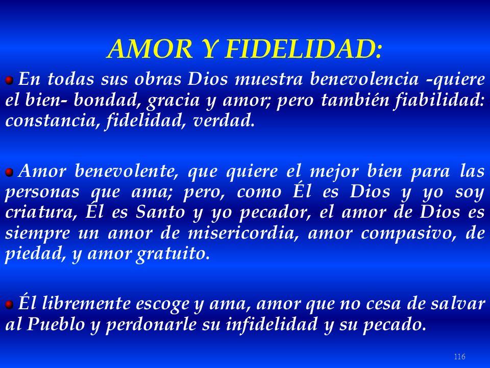 116 AMOR Y FIDELIDAD: En todas sus obras Dios muestra benevolencia -quiere el bien- bondad, gracia y amor; pero también fiabilidad: constancia, fideli