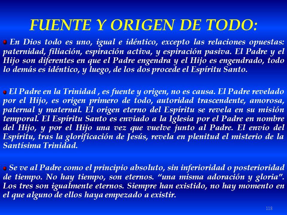 118 FUENTE Y ORIGEN DE TODO: En Dios todo es uno, igual e idéntico, excepto las relaciones opuestas: paternidad, filiación, espiración activa, y espir