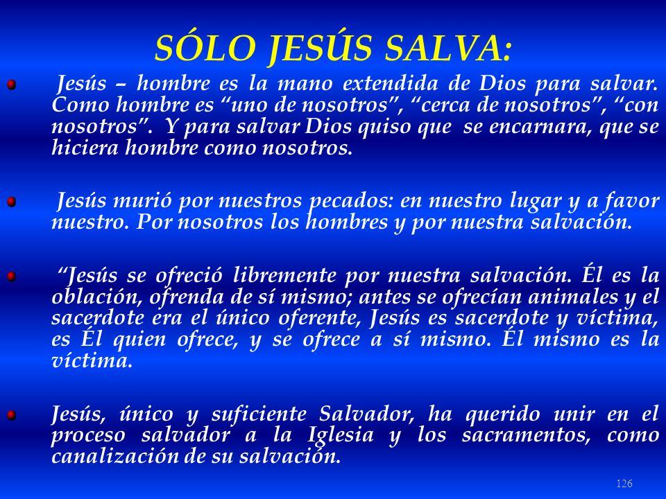 126 SÓLO JESÚS SALVA: Jesús – hombre es la mano extendida de Dios para salvar. Como hombre es uno de nosotros, cerca de nosotros, con nosotros. Y para