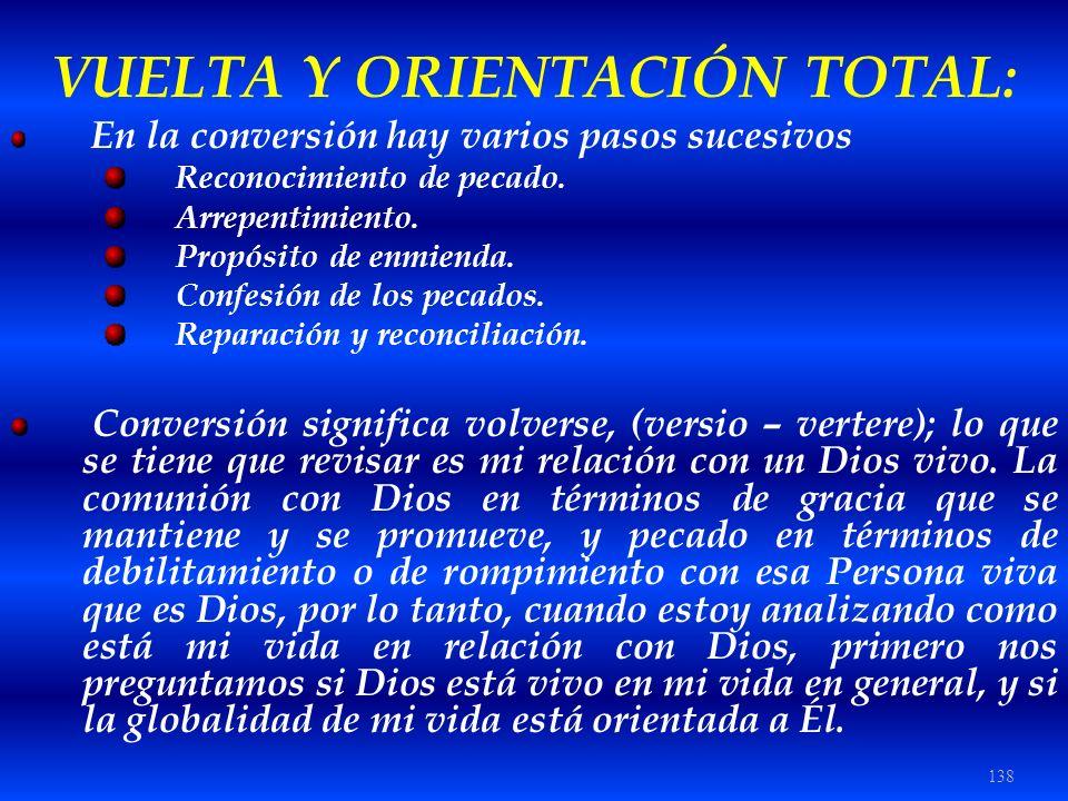 138 VUELTA Y ORIENTACIÓN TOTAL: En la conversión hay varios pasos sucesivos Reconocimiento de pecado. Arrepentimiento. Propósito de enmienda. Confesió