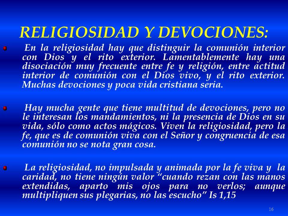 16 RELIGIOSIDAD Y DEVOCIONES: En la religiosidad hay que distinguir la comunión interior con Dios y el rito exterior. Lamentablemente hay una disociac