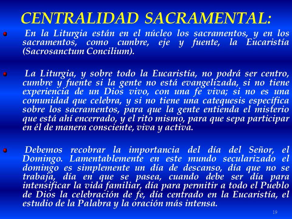 19 CENTRALIDAD SACRAMENTAL: En la Liturgia están en el núcleo los sacramentos, y en los sacramentos, como cumbre, eje y fuente, la Eucaristía (Sacrosa