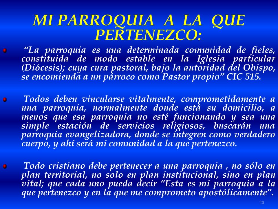 20 MI PARROQUIA A LA QUE PERTENEZCO: La parroquia es una determinada comunidad de fieles, constituida de modo estable en la Iglesia particular (Dióces