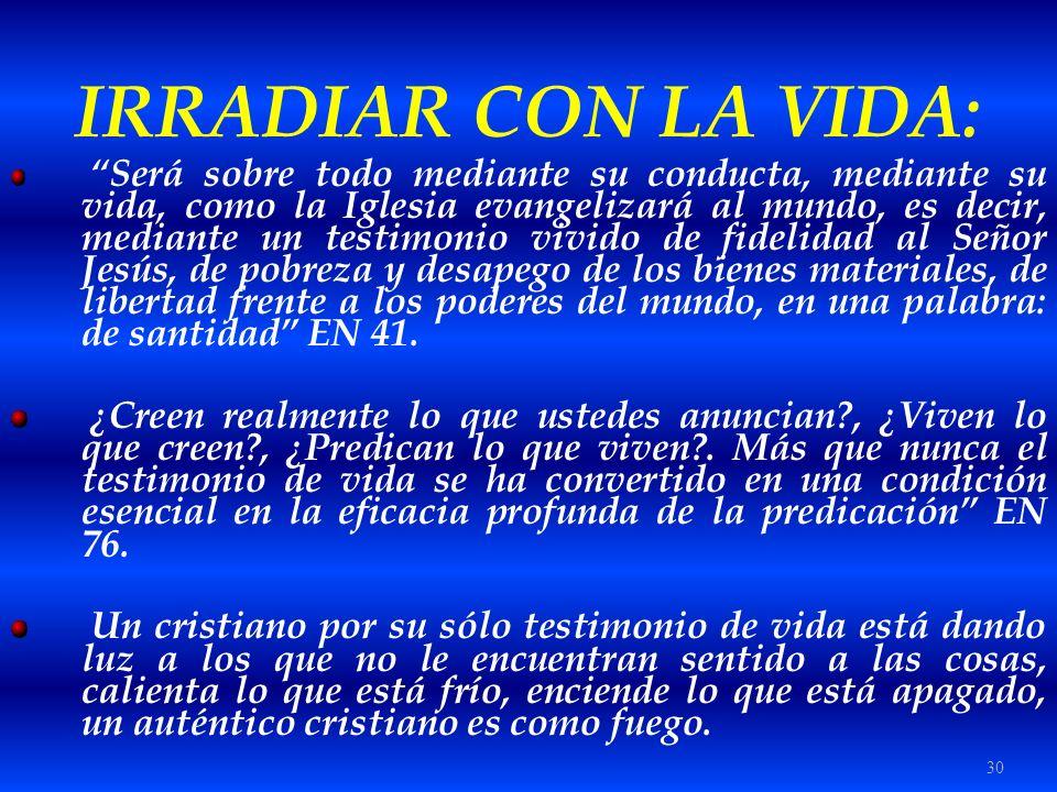 30 IRRADIAR CON LA VIDA: Será sobre todo mediante su conducta, mediante su vida, como la Iglesia evangelizará al mundo, es decir, mediante un testimon