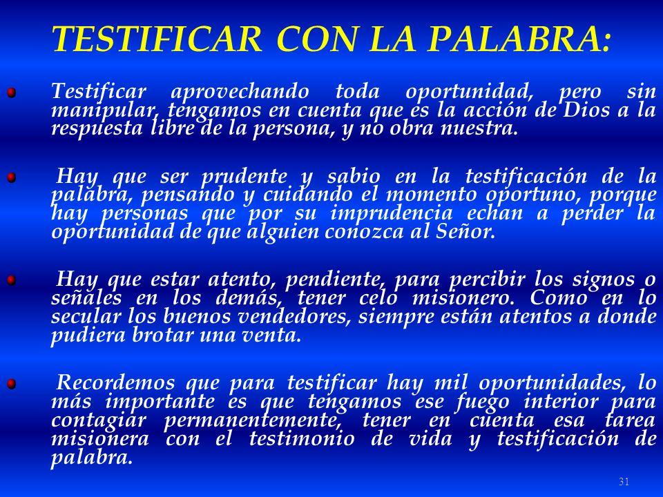31 TESTIFICAR CON LA PALABRA: Testificar aprovechando toda oportunidad, pero sin manipular, tengamos en cuenta que es la acción de Dios a la respuesta