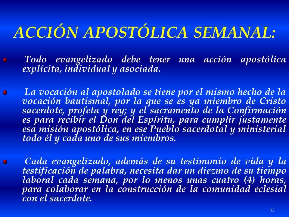 32 ACCIÓN APOSTÓLICA SEMANAL: Todo evangelizado debe tener una acción apostólica explícita, individual y asociada. La vocación al apostolado se tiene
