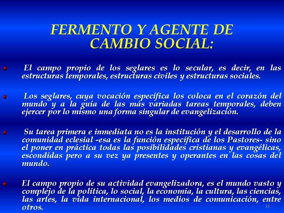 33 FERMENTO Y AGENTE DE CAMBIO SOCIAL: El campo propio de los seglares es lo secular, es decir, en las estructuras temporales, estructuras civiles y e