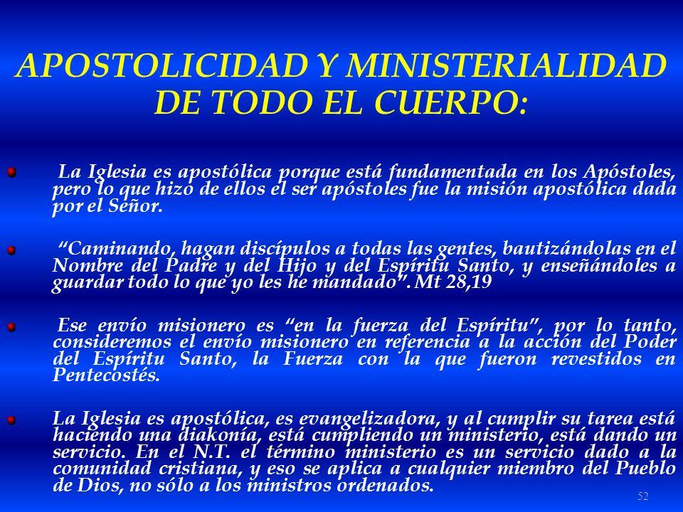52 APOSTOLICIDAD Y MINISTERIALIDAD DE TODO EL CUERPO: La Iglesia es apostólica porque está fundamentada en los Apóstoles, pero lo que hizo de ellos el