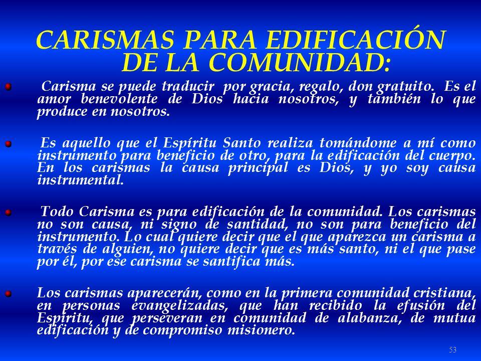 53 CARISMAS PARA EDIFICACIÓN DE LA COMUNIDAD: Carisma se puede traducir por gracia, regalo, don gratuito. Es el amor benevolente de Dios hacia nosotro