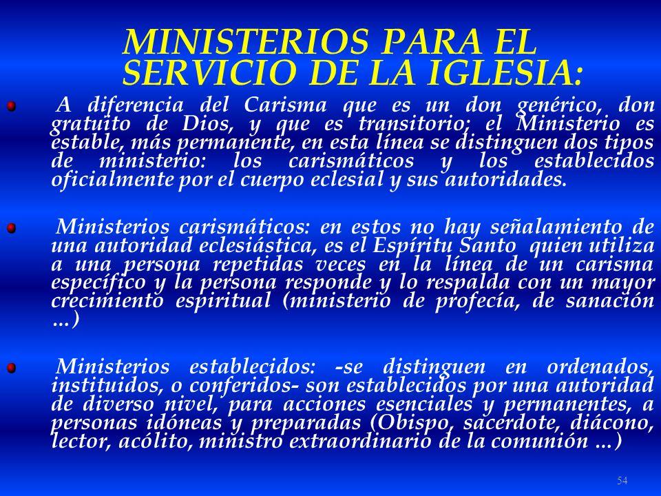 54 MINISTERIOS PARA EL SERVICIO DE LA IGLESIA: A diferencia del Carisma que es un don genérico, don gratuito de Dios, y que es transitorio; el Ministe