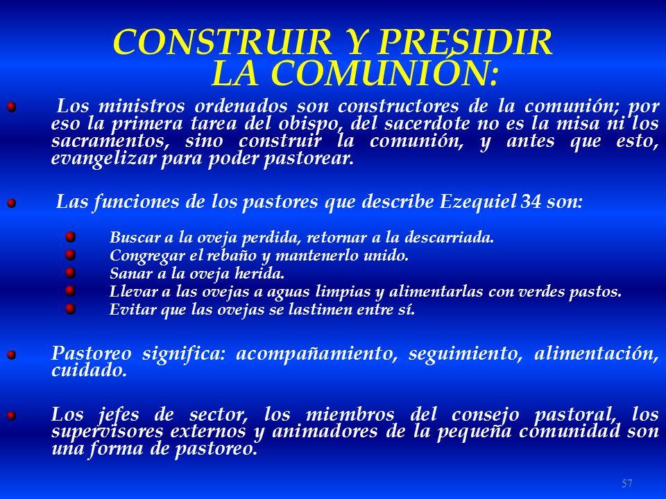 57 CONSTRUIR Y PRESIDIR LA COMUNIÓN: Los ministros ordenados son constructores de la comunión; por eso la primera tarea del obispo, del sacerdote no e