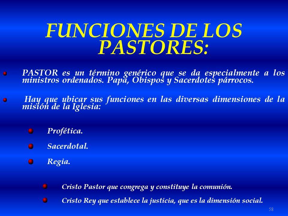 58 FUNCIONES DE LOS PASTORES: PASTOR es un término genérico que se da especialmente a los ministros ordenados. Papa, Obispos y Sacerdotes párrocos. Ha