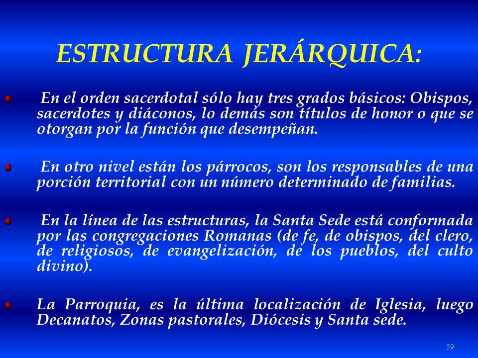 59 ESTRUCTURA JERÁRQUICA: En el orden sacerdotal sólo hay tres grados básicos: Obispos, sacerdotes y diáconos, lo demás son títulos de honor o que se