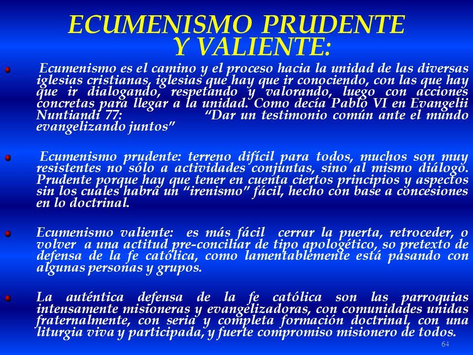 64 ECUMENISMO PRUDENTE Y VALIENTE: Ecumenismo es el camino y el proceso hacia la unidad de las diversas iglesias cristianas, iglesias que hay que ir c