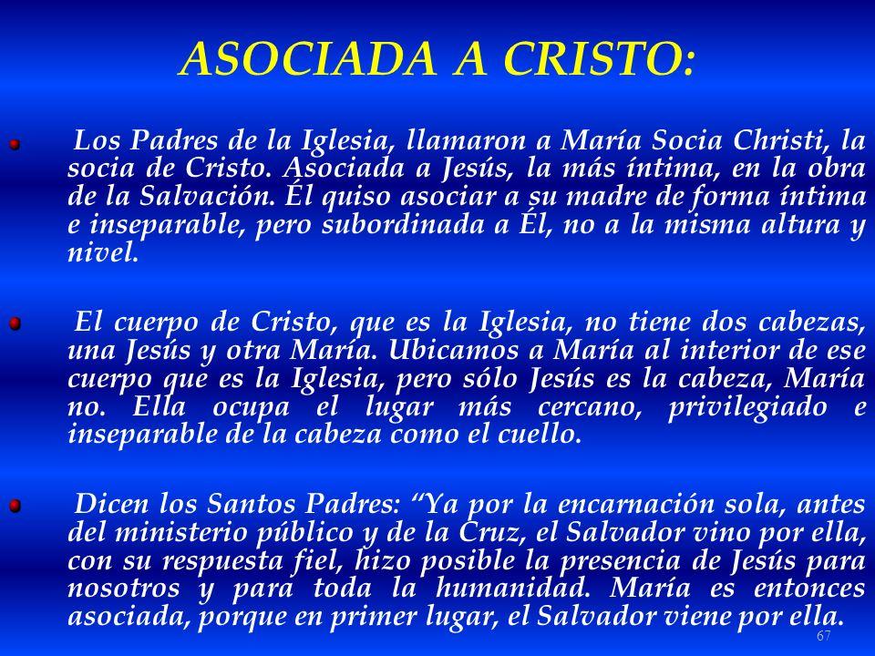 67 ASOCIADA A CRISTO: Los Padres de la Iglesia, llamaron a María Socia Christi, la socia de Cristo. Asociada a Jesús, la más íntima, en la obra de la