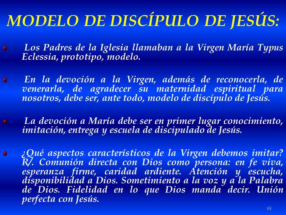 68 MODELO DE DISCÍPULO DE JESÚS: Los Padres de la Iglesia llamaban a la Virgen María Typus Eclessia, prototipo, modelo. En la devoción a la Virgen, ad