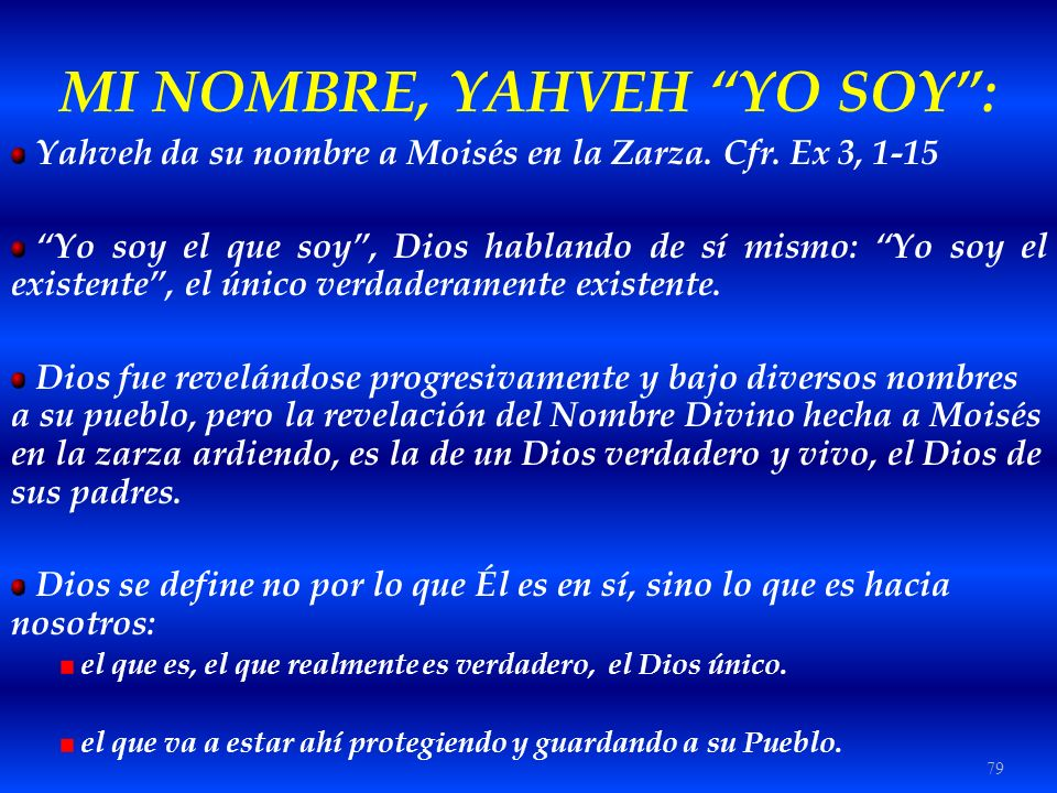 79 MI NOMBRE, YAHVEH YO SOY: Yahveh da su nombre a Moisés en la Zarza. Cfr. Ex 3, 1-15 Yo soy el que soy, Dios hablando de sí mismo: Yo soy el existen