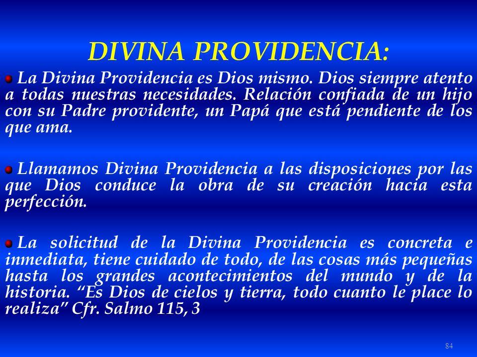 84 DIVINA PROVIDENCIA: La Divina Providencia es Dios mismo. Dios siempre atento a todas nuestras necesidades. Relación confiada de un hijo con su Padr