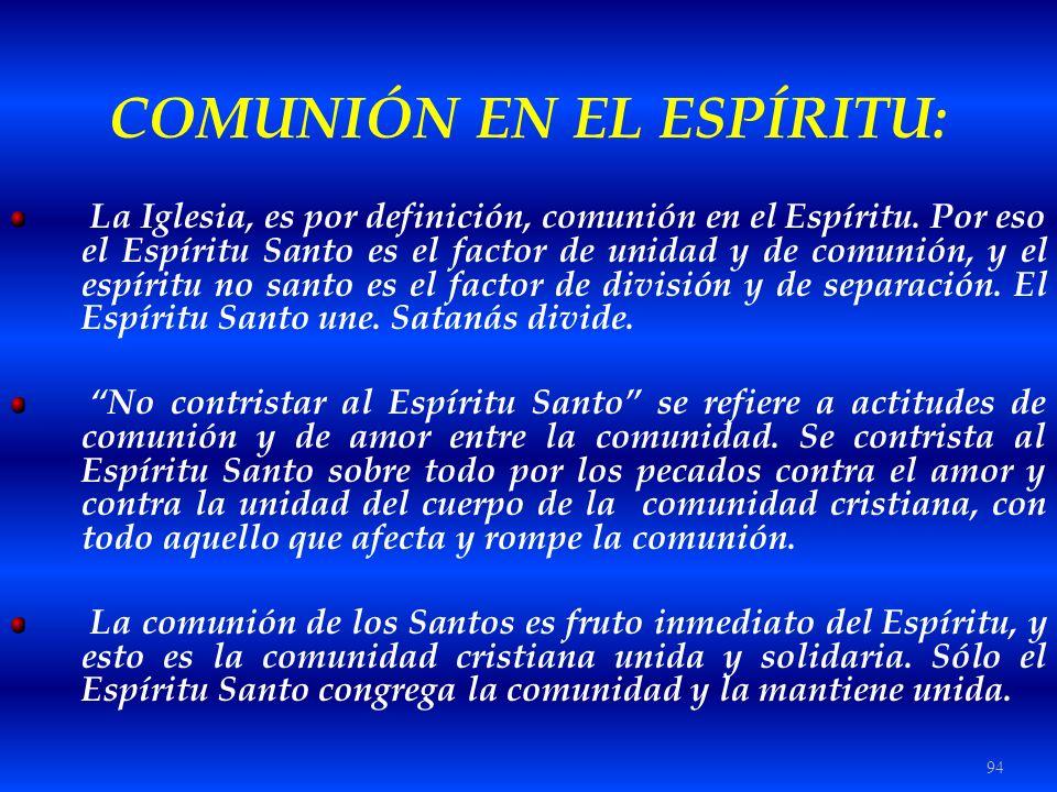 94 COMUNIÓN EN EL ESPÍRITU: La Iglesia, es por definición, comunión en el Espíritu. Por eso el Espíritu Santo es el factor de unidad y de comunión, y