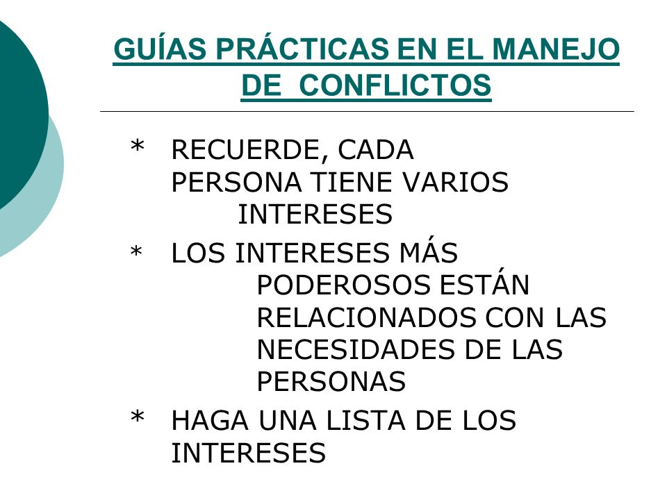 GUÍAS PRÁCTICAS EN EL MANEJO DE CONFLICTOS CÉNTRESE EN LOS INTERESES NO EN LAS POSICIONES * UNA SOLUCIÓN JUICIOSA CONCILIA LOS INTERESES NO LAS POSTUR