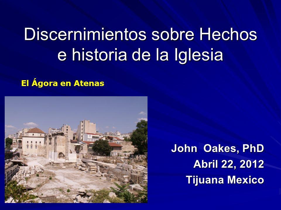 Discernimientos sobre Hechos e historia de la Iglesia John Oakes, PhD Abril 22, 2012 Tijuana Mexico El Ágora en Atenas