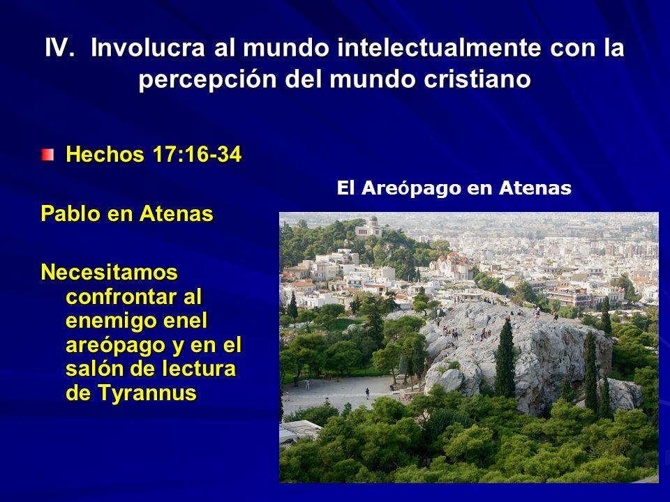 IV. Involucra al mundo intelectualmente con la percepción del mundo cristiano Hechos 17:16-34 Pablo en Atenas Necesitamos confrontar al enemigo enel a