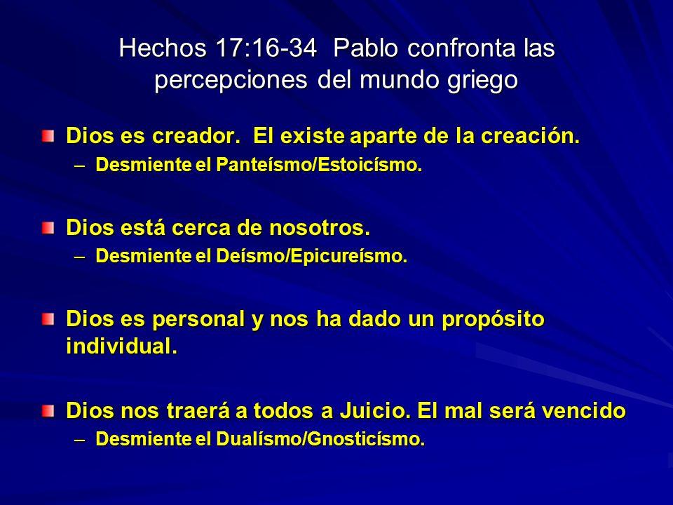 Hechos 17:16-34 Pablo confronta las percepciones del mundo griego Dios es creador. El existe aparte de la creación. –Desmiente el Panteísmo/Estoicísmo