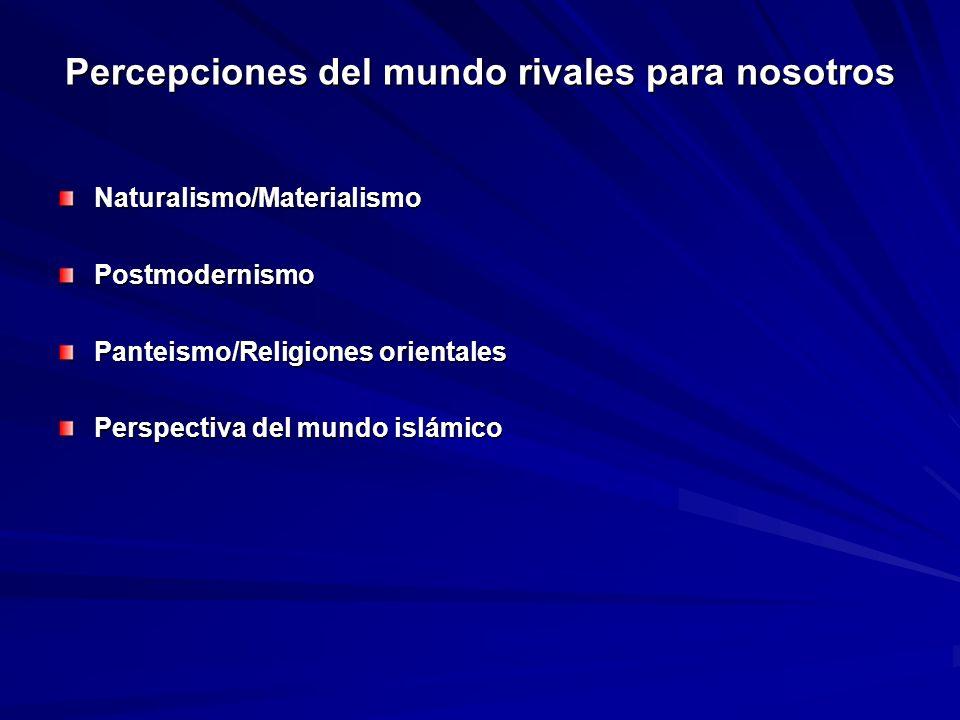 Percepciones del mundo rivales para nosotros Naturalismo/MaterialismoPostmodernismo Panteismo/Religiones orientales Perspectiva del mundo islámico