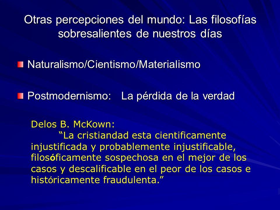 Otras percepciones del mundo: Las filosofías sobresalientes de nuestros días Naturalismo/Cientismo/Materialismo Postmodernismo: La pérdida de la verda