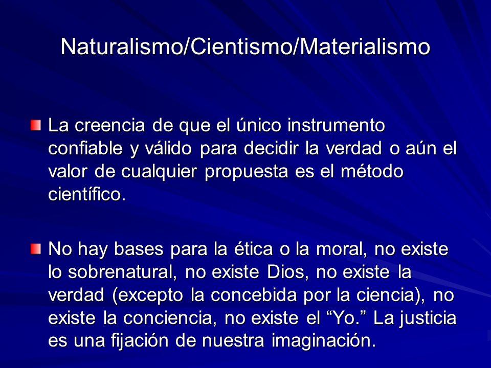 Naturalismo/Cientismo/Materialismo La creencia de que el único instrumento confiable y válido para decidir la verdad o aún el valor de cualquier propu