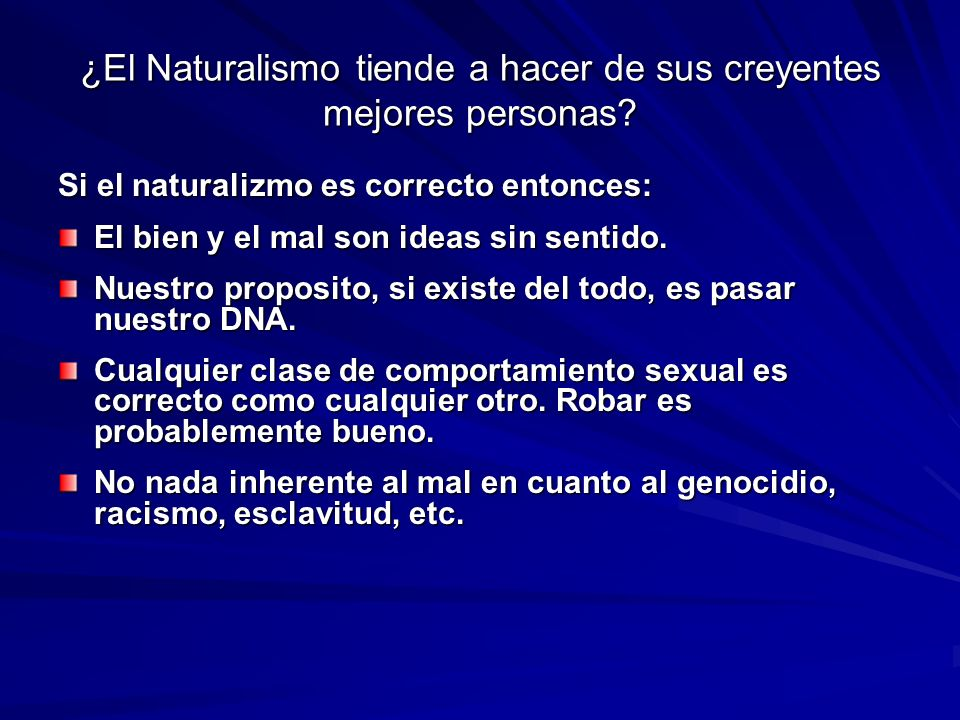 ¿El Naturalismo tiende a hacer de sus creyentes mejores personas? Si el naturalizmo es correcto entonces: El bien y el mal son ideas sin sentido. Nues