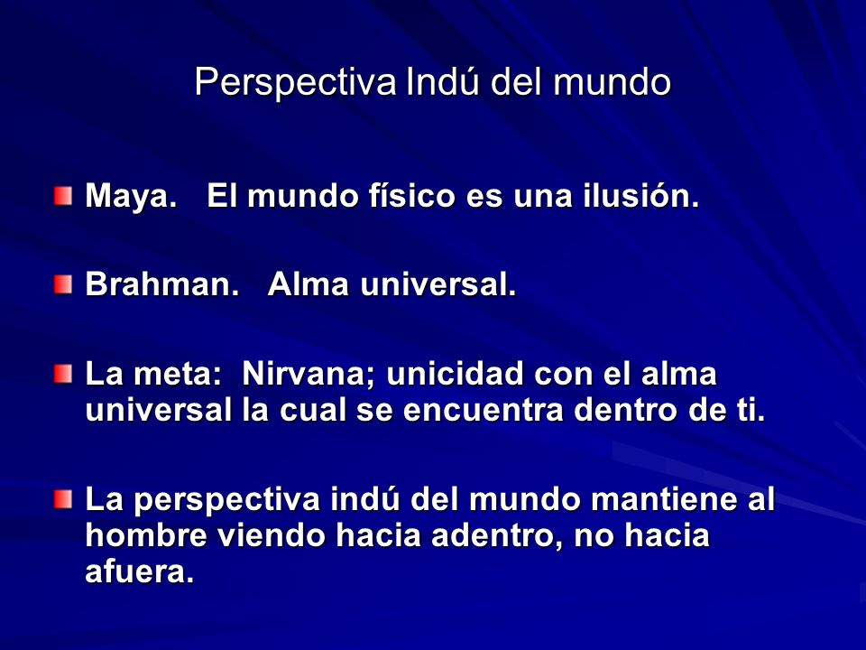 Perspectiva Indú del mundo Maya. El mundo físico es una ilusión. Brahman. Alma universal. La meta: Nirvana; unicidad con el alma universal la cual se