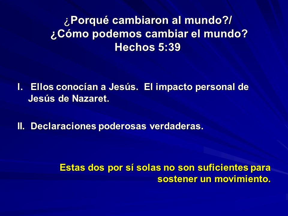 ¿Porqué cambiaron al mundo?/ ¿Cómo podemos cambiar el mundo? Hechos 5:39 l. Ellos conocían a Jesús. El impacto personal de Jesús de Nazaret. II. Decla