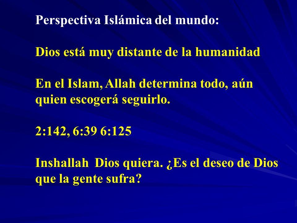 Perspectiva Islámica del mundo: Dios está muy distante de la humanidad En el Islam, Allah determina todo, aún quien escogerá seguirlo. 2:142, 6:39 6:1